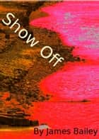 Show Off ebook by James Bailey