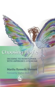 Choosing Home - Deciding to Homeschool with Asperger's Syndrome ebook by Martha Hartnett,Stephen Shore