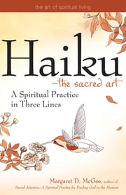 Haiku—The Sacred Art - A Spiritual Practice in Three Lines ebook by Margaret D. McGee