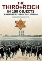 The Third Reich in 100 Objects - A Material History of Nazi Germany ebook by Tim Newark, Nigel  Jones, Roger Moorhouse