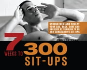 7 Weeks to 300 Sit-Ups - Strengthen and Sculpt Your Abs, Back, Core and Obliques by Training to Do 300 Consecutive Sit-Ups ebook by Brett Stewart