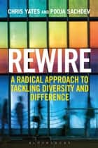 Rewire - A Radical Approach to Tackling Diversity and Difference ebook by Chris Yates, Pooja Sachdev