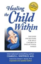 Healing the Child Within - Discovery and Recovery for Adult Children of Dysfunctional Families (Recovery Classics Edition) ebook by Dr. Charles Whitfield, MD