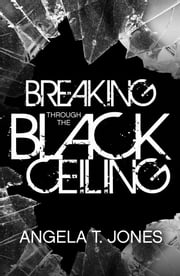 Breaking Through the Black Ceiling ebook by Angela T. Jones