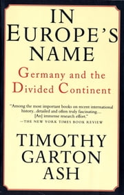 In Europe's Name - Germany and the Divided Continent ebook by Timothy Garton Ash