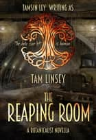 The Reaping Room - Botanicaust ebook by Tam Linsey, Tamsin Ley