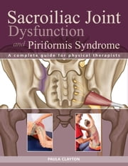 Sacroiliac Joint Dysfunction and Piriformis Syndrome - The Complete Guide for Physical Therapists ebook by Paula Clayton