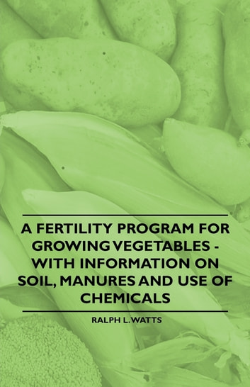 A Fertility Program for Growing Vegetables - With Information on Soil, Manures and Use of Chemicals ebook by Ralph L. Watts
