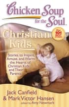 Chicken Soup for the Soul: Christian Kids - Stories to Inspire, Amuse, and Warm the Hearts of Christian Kids and Their Parents ebook by Jack Canfield, Mark Victor Hansen, Amy Newmark