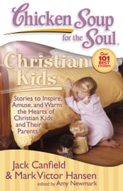 Chicken Soup for the Soul: Christian Kids - Stories to Inspire, Amuse, and Warm the Hearts of Christian Kids and Their Parents ebook by Jack Canfield,Mark Victor Hansen,Amy Newmark