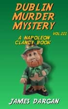 Dublin Murder Mystery - Napoleon Clancy Books, #3 ebook by James Dargan