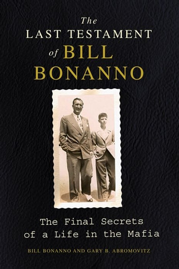 The Last Testament of Bill Bonanno - The Final Secrets of a Life in the Mafia ebook by Bill Bonanno,Gary B Abromovitz
