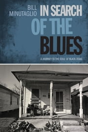 In Search of the Blues - A Journey to the Soul of Black Texas ebook by Bill Minutaglio