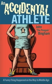"An Accidental Athlete - A Funny Thing Happened on the Way to Middle Age ebook by John ""The Penguin"" Bingham"