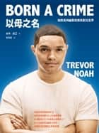 以母之名: 她教我用幽默與微笑對抗世界 - Born a crime: stories from a South African childhood ebook by 崔佛.諾亞(Trevor Noah), 胡培菱