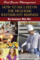 Food Service Management: How to Succeed in the High Risk Restaurant Business - By Someone Who Did ebook by Bill Wentz