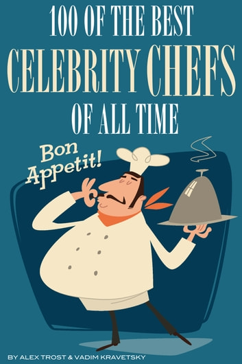 100 of the Best Celebrity Chefs of All Time ebook by alex trostanetskiy