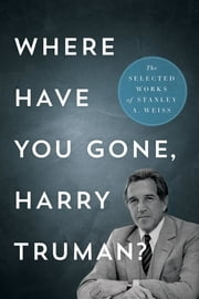 Where Have You Gone, Harry Truman? - The Selected Works of Stanley A. Weiss ebook by Stanley A. Weiss