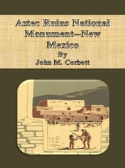 Aztec Ruins National Monument--New Mexico ebook by John M. Corbett