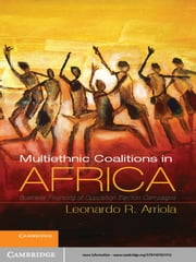 Multi-Ethnic Coalitions in Africa - Business Financing of Opposition Election Campaigns ebook by Professor Leonardo R. Arriola