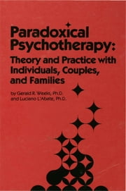 Paradoxical Psychotherapy - Theory & Practice With Individuals Couples & Families ebook by Gerald R. Weeks,Luciano L'Abate