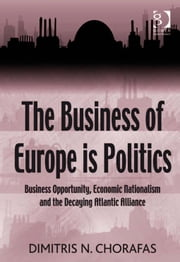 The Business of Europe is Politics - Business Opportunity, Economic Nationalism and the Decaying Atlantic Alliance ebook by Prof Dr Dimitris N Chorafas