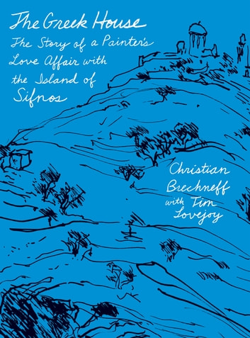 The Greek House - The Story of a Painter's Love Affair with the Island of Sifnos ebook by Christian Brechneff,Tim Lovejoy