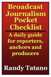 Broadcast Journalism Pocket Checklist: A daily guide for reporters, anchors and producers ebook by Randy Tatano