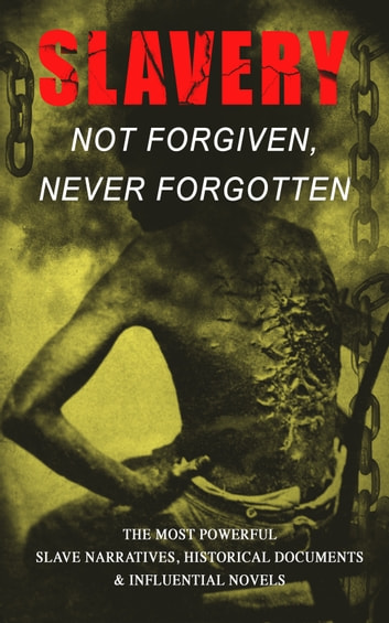 Slavery: Not Forgiven, Never Forgotten – The Most Powerful Slave Narratives, Historical Documents & Influential Novels - The Underground Railroad, Memoirs of Frederick Douglass, 12 Years a Slave, Uncle Tom's Cabin, History of Abolitionism, Lynch Law, Civil Rights Acts, New Amendments and much more ebook by Frederick Douglass,Harriet Jacobs,Harriet Beecher Stowe,Mark Twain,Lydia Maria Child,Harriet E. Wilson,William Wells Brown,Charles W. Chesnutt,James Weldon Johnson,Albion Winegar Tourgée,Sutton E. Griggs,Solomon Northup,Willie Lynch,Nat Turner,Sojourner Truth,Mary Prince,William Craft,Ellen Craft,Louis Hughes,Jacob D. Green,Booker T. Washington,Olaudah Equiano,Elizabeth Keckley,William Still,Sarah H. Bradford,Josiah Henson,Charles Ball,Austin Steward,Henry Bibb,L. S. Thompson,Kate Drumgoold,Lucy A. Delaney,Moses Grandy,John Gabriel Stedman,Henry Box Brown,Margaretta Matilda Odell,Thomas S. Gaines,Brantz Mayer,Aphra Behn,Theodore Canot,Daniel Drayton,Thomas Clarkson,F. G. De Fontaine,John Dixon Long,Stephen Smith,Joseph Mountain,Ida B. Wells-Barnett