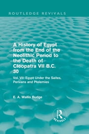 A History of Egypt from the End of the Neolithic Period to the Death of Cleopatra VII B.C. 30 (Routledge Revivals) - Vol. VII: Egypt Under the Saites, Persians and Ptolemies ebook by E. A. Wallis Budge