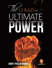 The 12 Rules of Ultimate Power ebook by Simply Phillip Brown