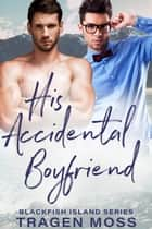 His Accidental Boyfriend - Blackfish Island, #1 ebook by Tragen Moss