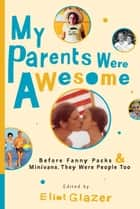 My Parents Were Awesome ebook by Eliot Glazer