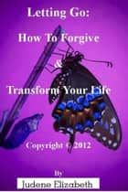 Letting Go: How To Forgive & Transform Your Life ebook by Judene Elizabeth