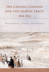 The Canada Company and the Huron Tract, 1826-1853 - Personalities, Profits and Politics ebook by Robert C. Lee
