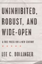 Uninhibited, Robust, and Wide-Open ebook by Lee C. Bollinger