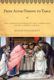 From Altar-Throne to Table - The Campaign for Frequent Holy Communion in the Catholic Church ebook by Joseph Dougherty