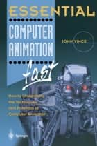 Essential Computer Animation fast - How to Understand the Techniques and Potential of Computer Animation ebook by John Vince