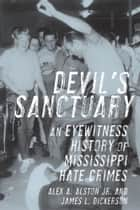 Devil's Sanctuary - An Eyewitness History of Mississippi Hate Crimes ebook by James L. Dickerson, Alex A. Alston Jr.