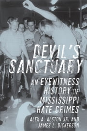 Devil's Sanctuary - An Eyewitness History of Mississippi Hate Crimes ebook by James L. Dickerson,Alex A. Alston Jr.