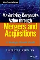 Maximizing Corporate Value through Mergers and Acquisitions ebook by Patrick A. Gaughan