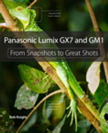Panasonic Lumix GX7 and GM1 - From Snapshots to Great Shots ebook by Rob Knight