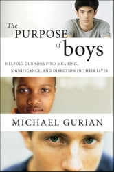 The Purpose of Boys - Helping Our Sons Find Meaning, Significance, and Direction in Their Lives ebook by Michael Gurian