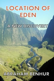 Location of Eden: A New Discovery: A Latest Geographical and Historical Study of Eden ebook by Abraham Benhur