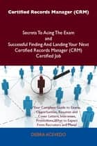 Certified Records Manager (CRM) Secrets To Acing The Exam and Successful Finding And Landing Your Next Certified Records Manager (CRM) Certified Job ebook by Debra Acevedo