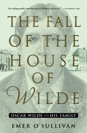 The Fall of the House of Wilde - Oscar Wilde and His Family ebook by Emer O'Sullivan