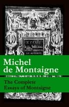 The Complete Essays of Montaigne (107 annotated essays in 1 eBook + The Life of Montaigne + The Letters of Montaigne) ebook by Michel De Montaigne, Charles Cotton, William  Carew Hazlitt