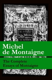 The Complete Essays of Montaigne (107 annotated essays in 1 eBook + The Life of Montaigne + The Letters of Montaigne) ebook by Michel De Montaigne,Charles Cotton,William  Carew Hazlitt