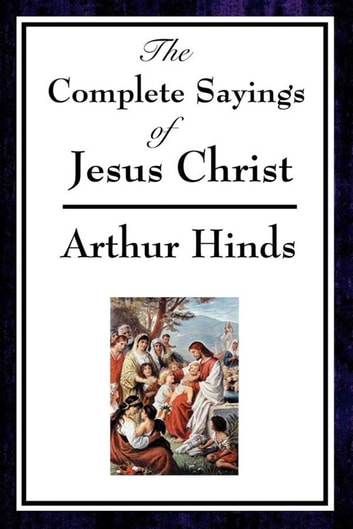 The Complete Sayings of Jesus Christ ebook by Arthur Hinds