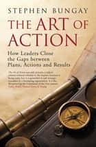 The Art of Action - How Leaders Close the Gaps between Plans, Actions and Results ebook by Stephen Bungay
